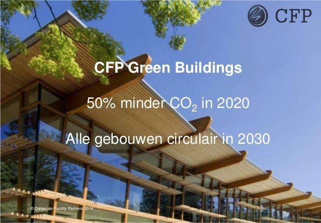 CFP Green Buildings 50% minder CO2 in 2020 Alle gebouwen circulair in 2030 © Corporate Facility Partners 2014