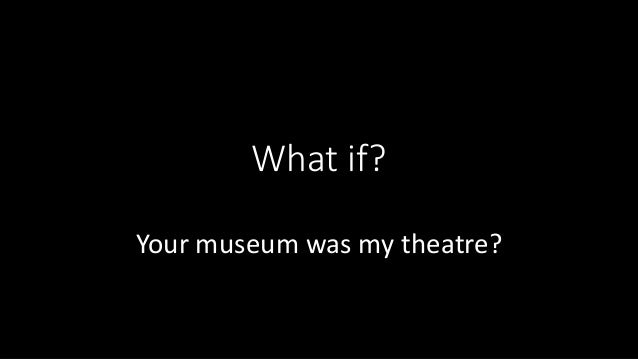 What if? Your museum was my theatre?
