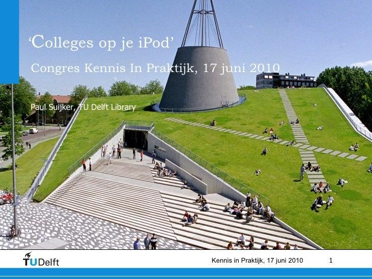 ' C olleges op je iPod' Congres Kennis In Praktijk, 17 juni 2010   Paul Suijker, TU Delft Library