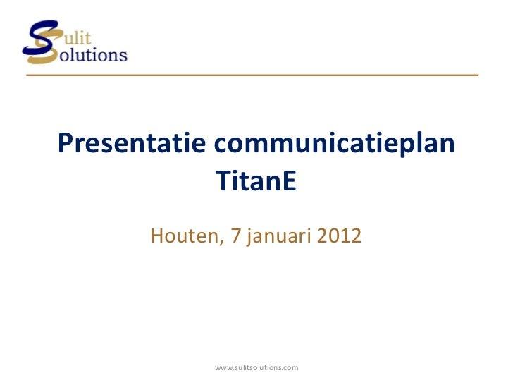Presentatie communicatieplan TitanE Houten, 7 januari 2012 www.sulitsolutions.com