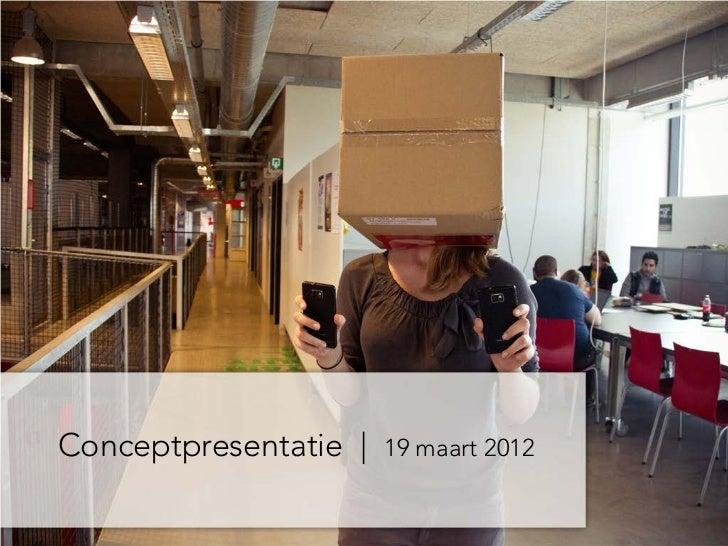 Conceptpresentatie |   19 maart 2012
