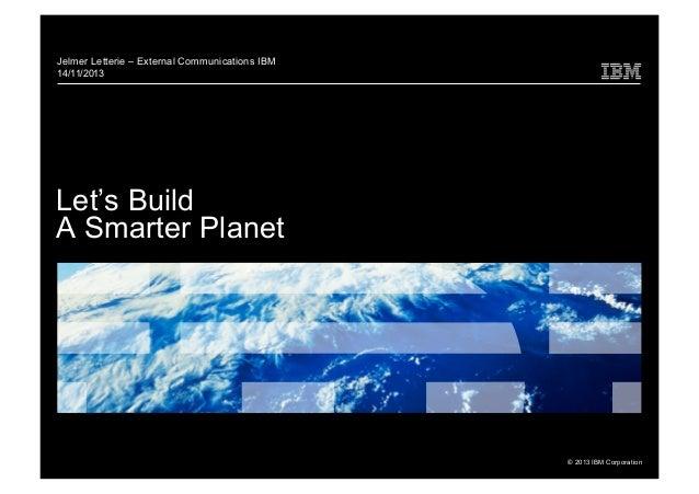 Jelmer Letterie – External Communications IBM 14/11/2013  Let's Build A Smarter Planet  © 2013 IBM Corporation