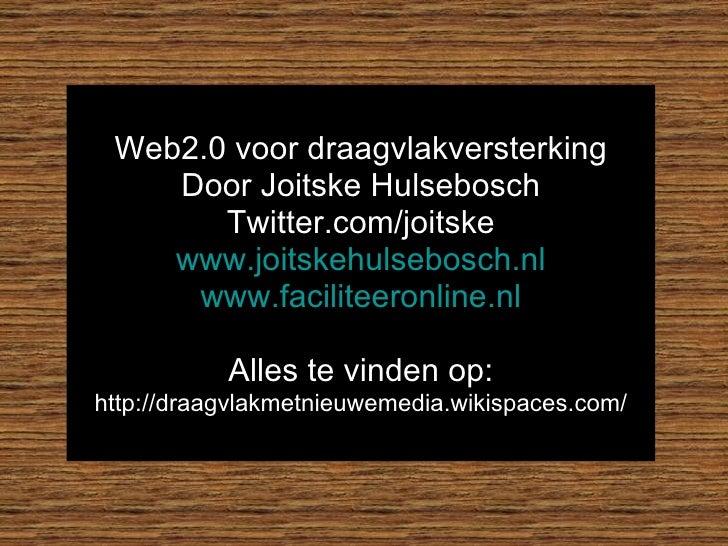 Web2.0 voor draagvlakversterking     Door Joitske Hulsebosch        Twitter.com/joitske     www.joitskehulsebosch.nl      ...