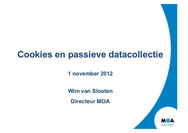 Cookies en passieve datacollectie           1 november 2012           Wim van Slooten            Directeur MOA
