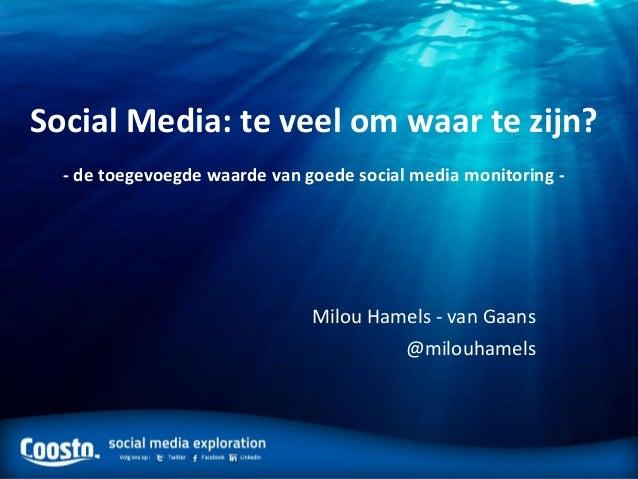 Social Media: te veel om waar te zijn?- de toegevoegde waarde van goede social media monitoring -Milou Hamels - van Gaans@...