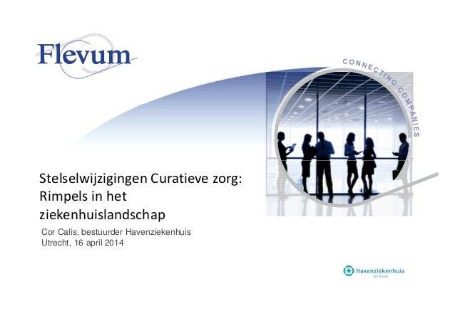 Stelselwijzigingen Curatieve zorg: Rimpels in het ziekenhuislandschap Cor Calis, bestuurder Havenziekenhuis Utrecht, 16 ap...