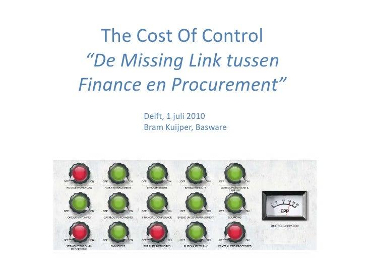 "The Cost Of Control""De Missing Link tussenFinance en Procurement""<br />Delft, 1 juli 2010<br />Bram Kuijper, Basware<br />"