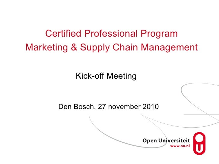 Kick-off Meeting <ul><li>Den Bosch, 27 november 2010 </li></ul>Certified Professional Program Marketing & Supply Chain Man...