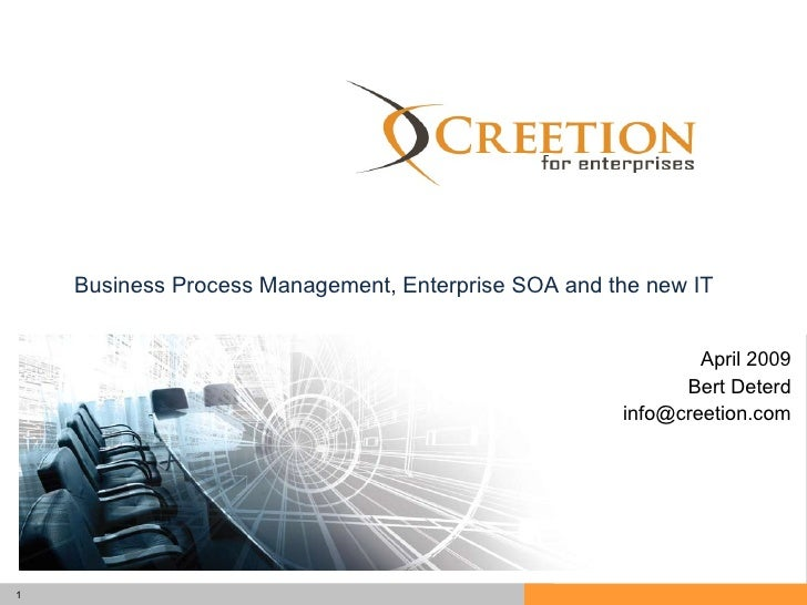 BPM Creetion April 2009 Bert Deterd [email_address] Business Process Management, Enterprise SOA and the new IT