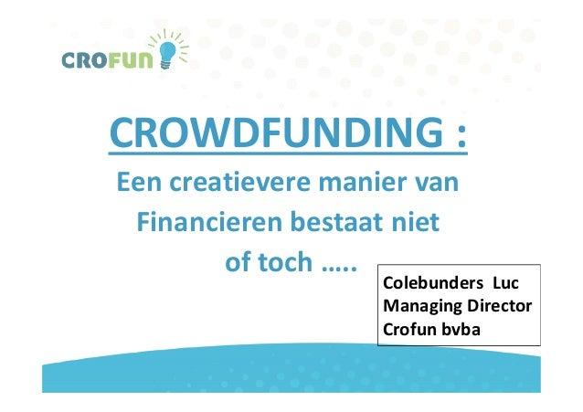 CROWDFUNDING :Een creatievere manier vanFinancieren bestaat nietFinancieren bestaat nietof toch …..Colebunders LucManaging...