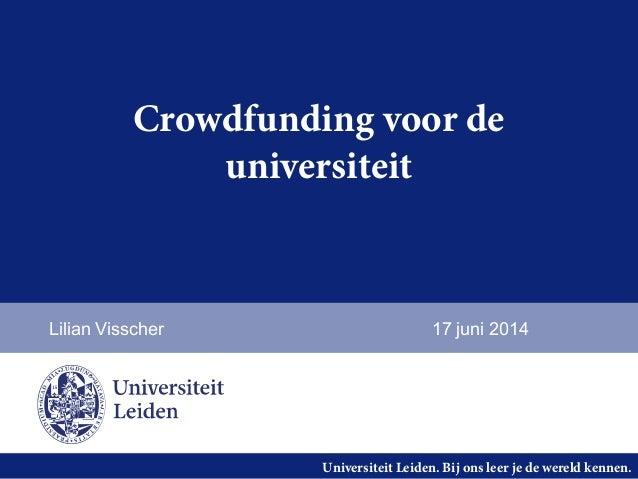 Universiteit Leiden. Bij ons leer je de wereld kennen. Crowdfunding voor de universiteit Lilian Visscher 17 juni 2014