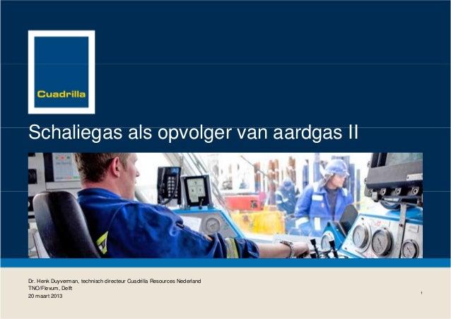 Schaliegas als opvolger van aardgas II  Dr. Henk Duyverman, technisch directeur Cuadrilla Resources Nederland TNO/Flevum, ...