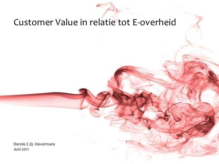 Customer Value in relatie tot E-overheidDennis C.Q. HavermansJuni 2011