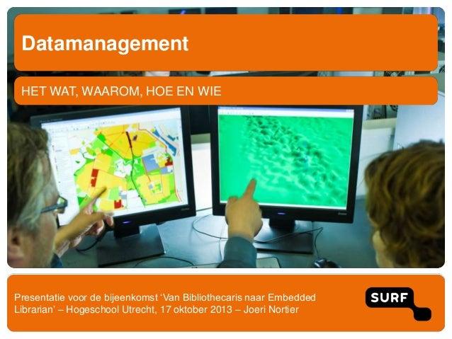 Datamanagement HET WAT, WAAROM, HOE EN WIE  Presentatie voor de bijeenkomst 'Van Bibliothecaris naar Embedded Librarian' –...