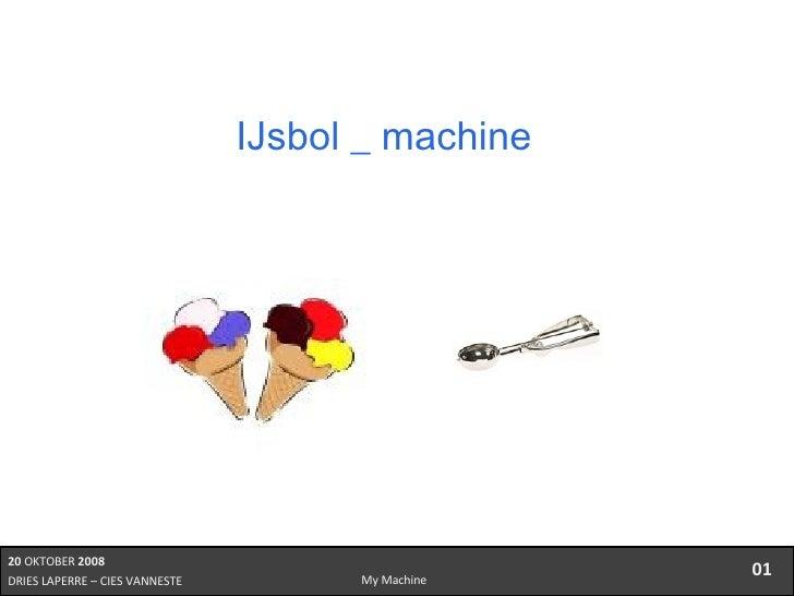 20  OKTOBER  2008 DRIES LAPERRE – CIES VANNESTE  01 My Machine IJsbol _ machine