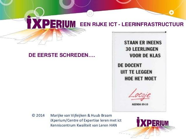 EEN RIJKE ICT - LEERINFRASTRUCTUUR  DE EERSTE SCHREDEN….  © 2014 Marijke van Vijfeijken & Huub Braam  iXperium/Centre of E...