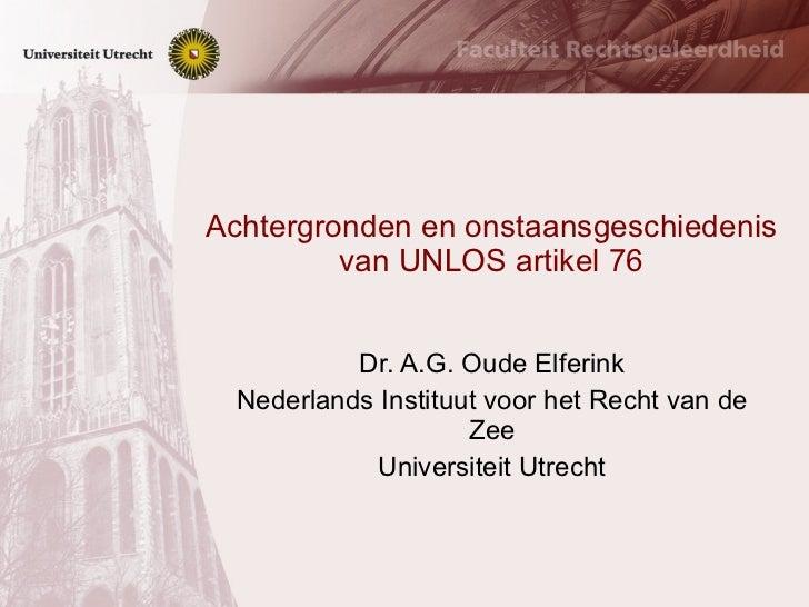 Achtergronden en onstaansgeschiedenis van UNLOS artikel 76 Dr. A.G. Oude Elferink Nederlands Instituut voor het Recht van ...