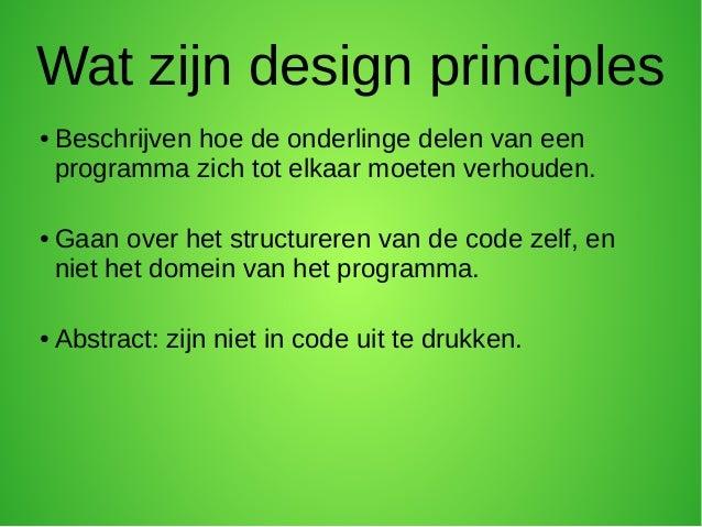 Wat zijn design principles●   Beschrijven hoe de onderlinge delen van een    programma zich tot elkaar moeten verhouden.● ...