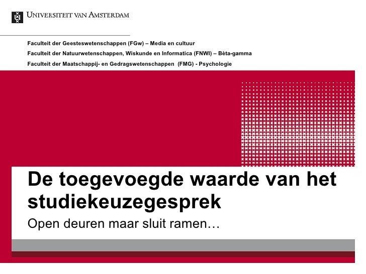 De toegevoegde waarde van het studiekeuzegesprek Open deuren maar sluit ramen… Faculteit der Geesteswetenschappen (FGw) – ...