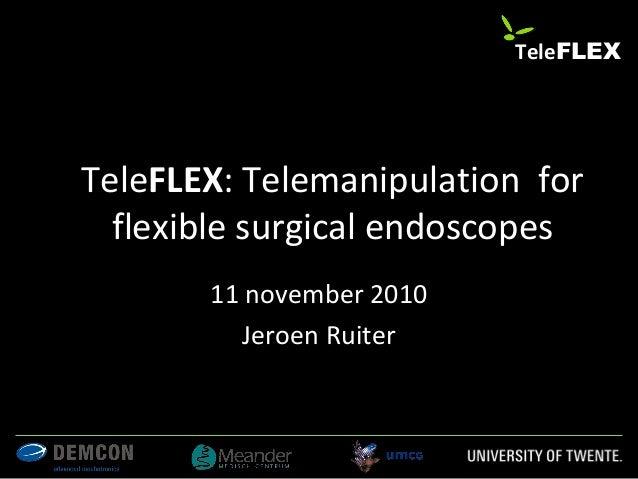 TeleFLEX: Telemanipulation for flexible surgical endoscopes 11 november 2010 Jeroen Ruiter 1 TeleFLEX