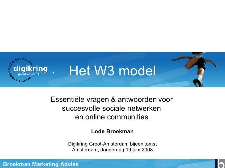 Het W3 model Essentiële vragen & antwoorden voor  succesvolle sociale netwerken  en online communities . Lode Broekman Dig...