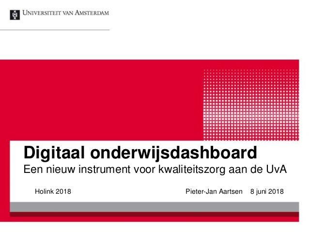 Digitaal onderwijsdashboard Een nieuw instrument voor kwaliteitszorg aan de UvA Holink 2018 Pieter-Jan Aartsen 8 juni 2018