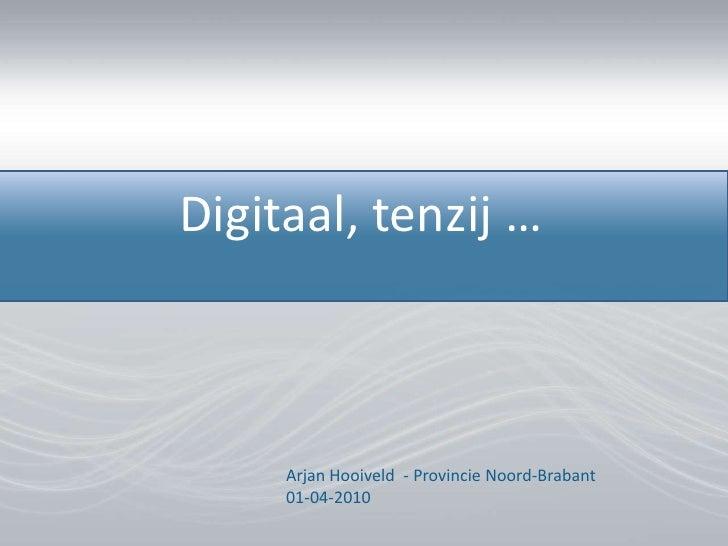 Digitaal, tenzij …<br />Arjan Hooiveld  - ProvincieNoord-Brabant01-04-2010<br />