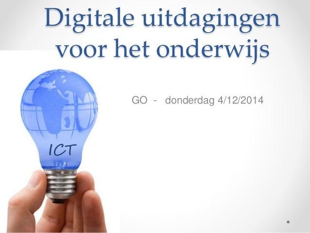 Digitale uitdagingen  voor het onderwijs  GO - donderdag 4/12/2014  ICT