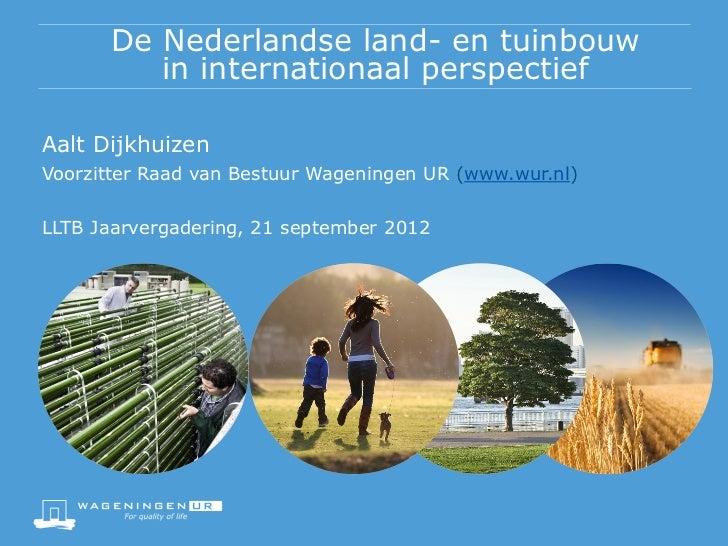 De Nederlandse land- en tuinbouw         in internationaal perspectiefAalt DijkhuizenVoorzitter Raad van Bestuur Wageninge...