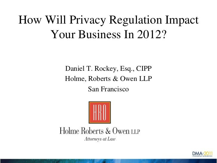 How Will Privacy Regulation Impact    Your Business In 2012?        Daniel T. Rockey, Esq., CIPP        Holme, Roberts & O...