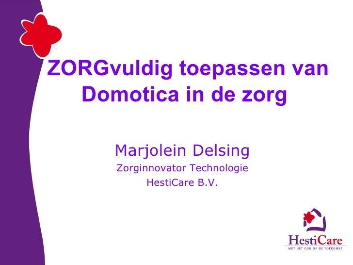 ZORGvuldig toepassen van Domotica in de zorg   Marjolein Delsing Zorginnovator Technologie HestiCare B.V.