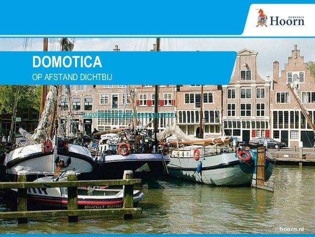DOMOTICA OP AFSTAND DICHTBIJ hoorn.nl m.goldewijk@wooncompagnie.nl