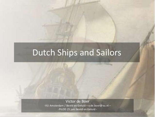 Dutch Ships and Sailors Victor de Boer -VU Amsterdam / Beeld en Geluid – v.de.boer@vu.nl – -PiLOD 25 juni Beeld en Geluid -