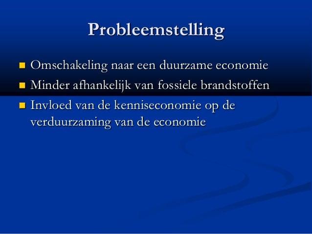 Probleemstelling  Omschakeling naar een duurzame economie  Minder afhankelijk van fossiele brandstoffen  Invloed van de...