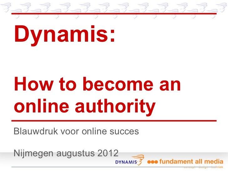 Dynamis:How to become anonline authorityBlauwdruk voor online succesNijmegen augustus 2012