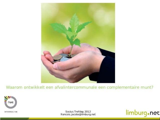 Waarom ontwikkelt een afvalintercommunale een complementaire munt?                            Socius Trefdag 2012         ...