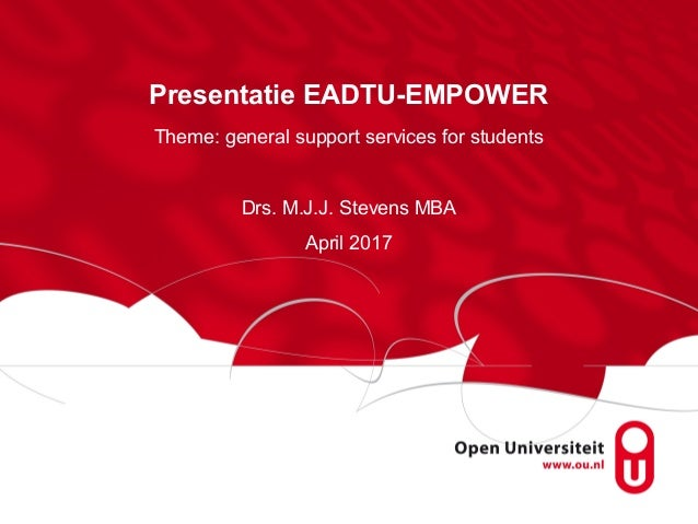 Presentatie EADTU-EMPOWER Theme: general support services for students Drs. M.J.J. Stevens MBA April 2017