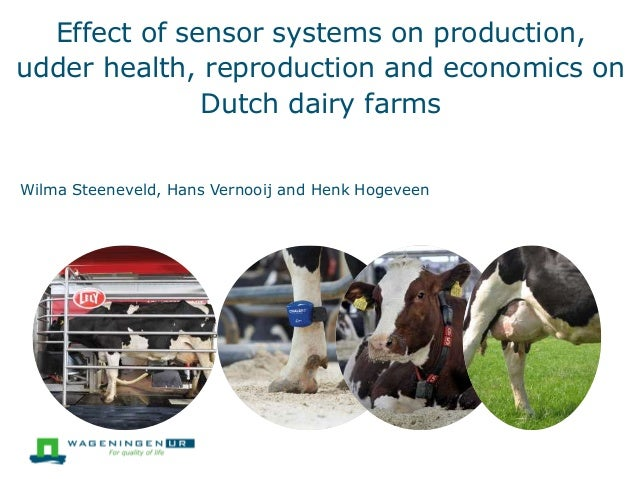 Effect of sensor systems on production, udder health, reproduction and economics on Dutch dairy farms Wilma Steeneveld, Ha...