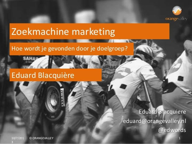 10/7/201 3 © ORANGEVALLEY 1 Eduard Blacquière Zoekmachine marketing Eduard Blacquiere eduard@orangevalley.nl @edwords Hoe ...