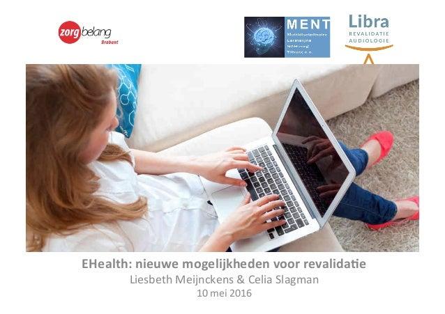 eHealth   EHealth:nieuwemogelijkhedenvoorrevalida6e LiesbethMeijnckens&CeliaSlagman 10mei2016