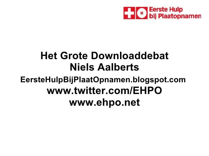 Het Grote Downloaddebat Niels Aalberts EersteHulpBijPlaatOpnamen.blogspot.com    www.twitter.com/EHPO  www.ehpo.net