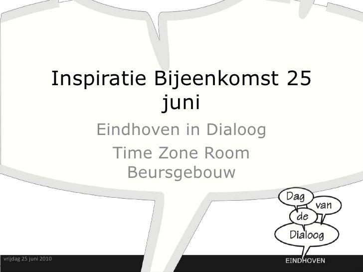 Inspiratie Bijeenkomst 25 juni<br />Eindhoven in Dialoog<br />Time Zone Room Beursgebouw<br />vrijdag 25 juni 2010<br />