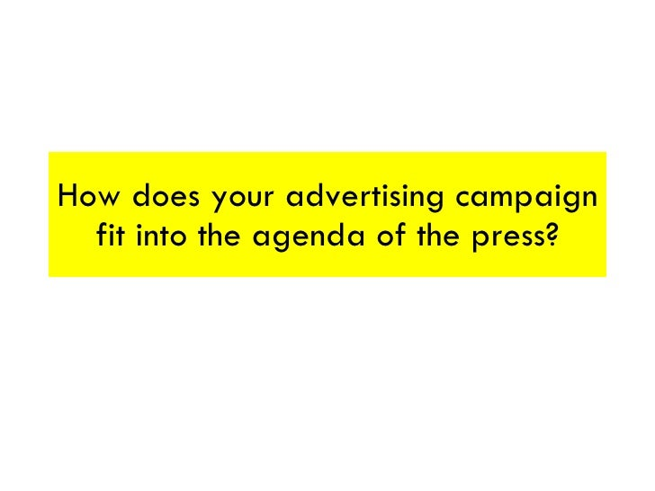How does your advertising campaign fit into the agenda of the press?
