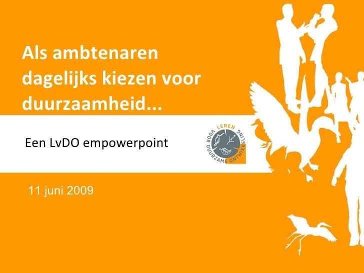 Als ambtenaren dagelijks kiezen voor duurzaamheid... Een LvDO empowerpoint 11 juni 2009