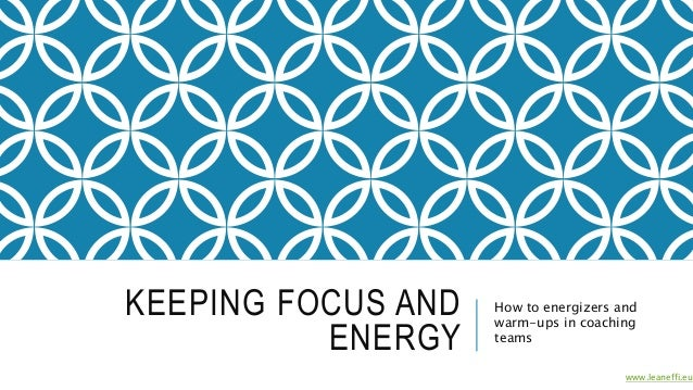 KEEPING FOCUS AND ENERGY How to energizers and warm-ups in coaching teams www.leaneffi.eu