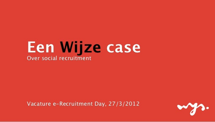 Een Wijze caseOver social recruitmentVacature e-Recruitment Day, 27/3/2012