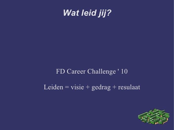 Wat leid jij? FD Career Challenge ' 10 Leiden = visie + gedrag + resulaat