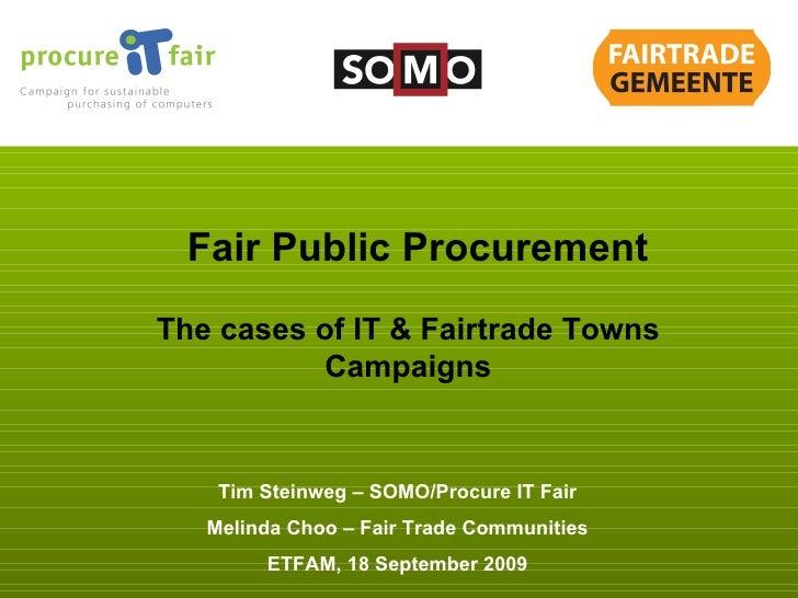 Tim Steinweg – SOMO/Procure IT Fair Melinda Choo – Fair Trade Communities ETFAM, 18 September 2009 Fair Public Procurement...