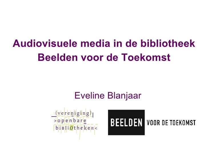 <ul><li>Audiovisuele media in de bibliotheek </li></ul><ul><li>Beelden voor de Toekomst </li></ul><ul><li>Eveline Blanjaar...