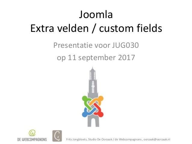 Joomla Extra velden / custom fields Presentatie voor JUG030 op 11 september 2017 Frits Jongbloets, Studio De Oorzaak / de ...